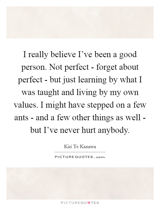 I really believe I've been a good person. Not perfect - forget about perfect - but just learning by what I was taught and living by my own values. I might have stepped on a few ants - and a few other things as well - but I've never hurt anybody Picture Quote #1