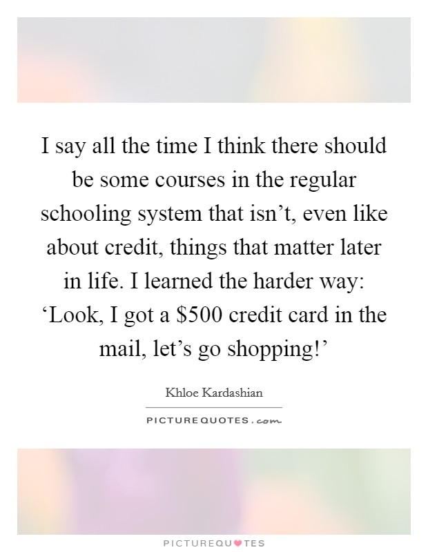 I say all the time I think there should be some courses in the regular schooling system that isn't, even like about credit, things that matter later in life. I learned the harder way: 'Look, I got a $500 credit card in the mail, let's go shopping!' Picture Quote #1