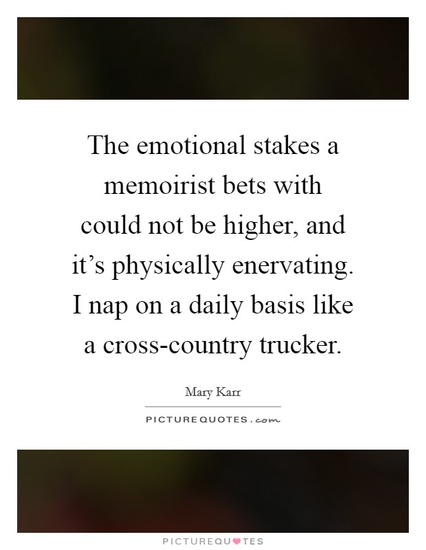 The emotional stakes a memoirist bets with could not be higher, and it's physically enervating. I nap on a daily basis like a cross-country trucker Picture Quote #1