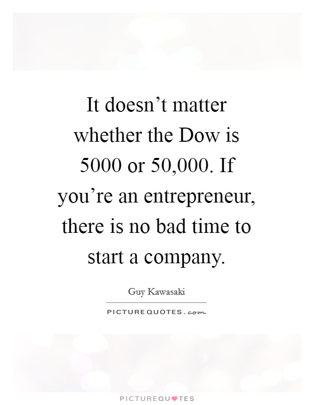 It doesn't matter whether the Dow is 5000 or 50,000. If you're an entrepreneur, there is no bad time to start a company Picture Quote #1