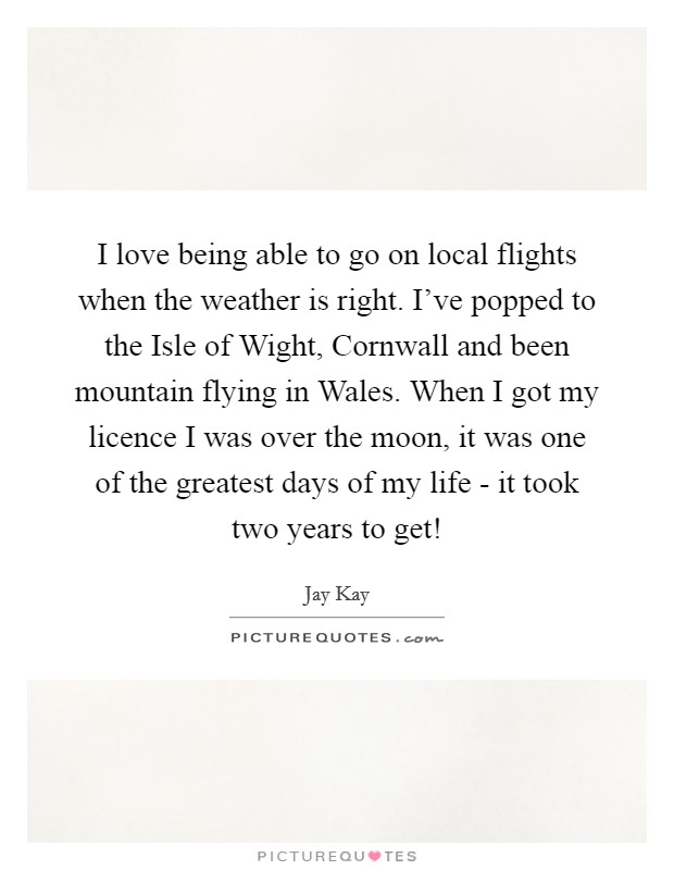 I love being able to go on local flights when the weather is right. I've popped to the Isle of Wight, Cornwall and been mountain flying in Wales. When I got my licence I was over the moon, it was one of the greatest days of my life - it took two years to get! Picture Quote #1