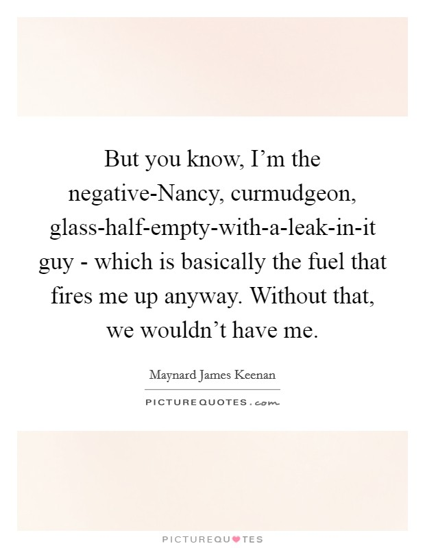 But you know, I'm the negative-Nancy, curmudgeon, glass-half-empty-with-a-leak-in-it guy - which is basically the fuel that fires me up anyway. Without that, we wouldn't have me Picture Quote #1