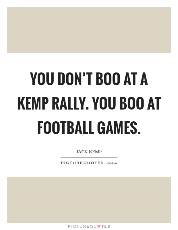 You don't boo at a Kemp rally. You boo at football games Picture Quote #1