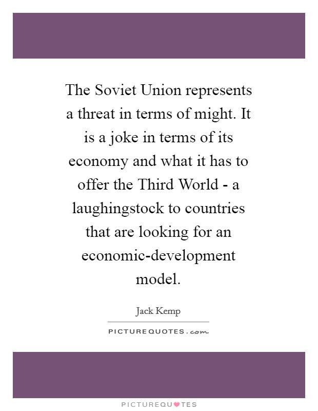 The Soviet Union represents a threat in terms of might. It is a joke in terms of its economy and what it has to offer the Third World - a laughingstock to countries that are looking for an economic-development model Picture Quote #1