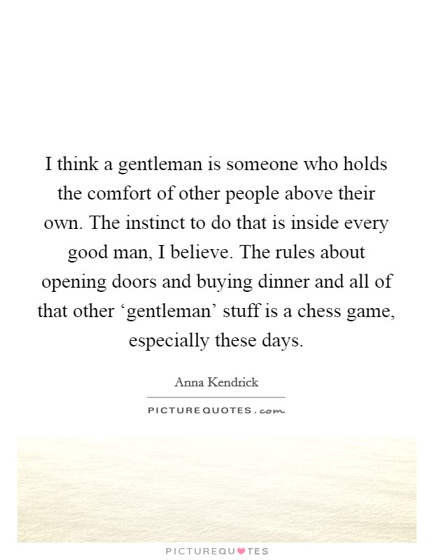 I think a gentleman is someone who holds the comfort of other people above their own. The instinct to do that is inside every good man, I believe. The rules about opening doors and buying dinner and all of that other 'gentleman' stuff is a chess game, especially these days Picture Quote #1