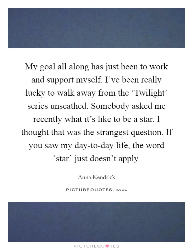 My goal all along has just been to work and support myself. I've been really lucky to walk away from the 'Twilight' series unscathed. Somebody asked me recently what it's like to be a star. I thought that was the strangest question. If you saw my day-to-day life, the word 'star' just doesn't apply Picture Quote #1