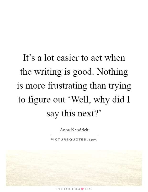 It's a lot easier to act when the writing is good. Nothing is more frustrating than trying to figure out 'Well, why did I say this next?' Picture Quote #1