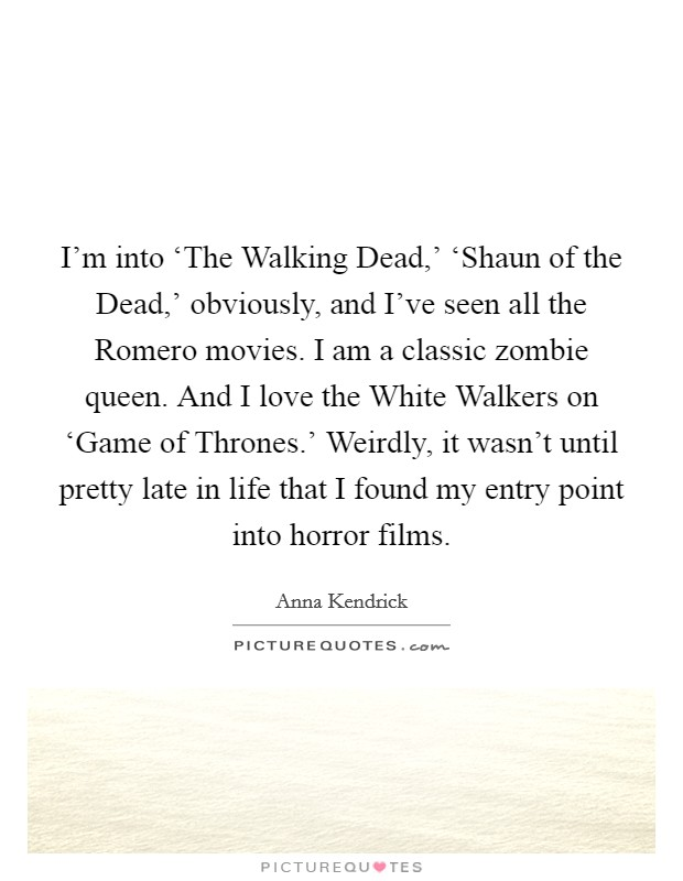 I'm into 'The Walking Dead,' 'Shaun of the Dead,' obviously, and I've seen all the Romero movies. I am a classic zombie queen. And I love the White Walkers on 'Game of Thrones.' Weirdly, it wasn't until pretty late in life that I found my entry point into horror films Picture Quote #1