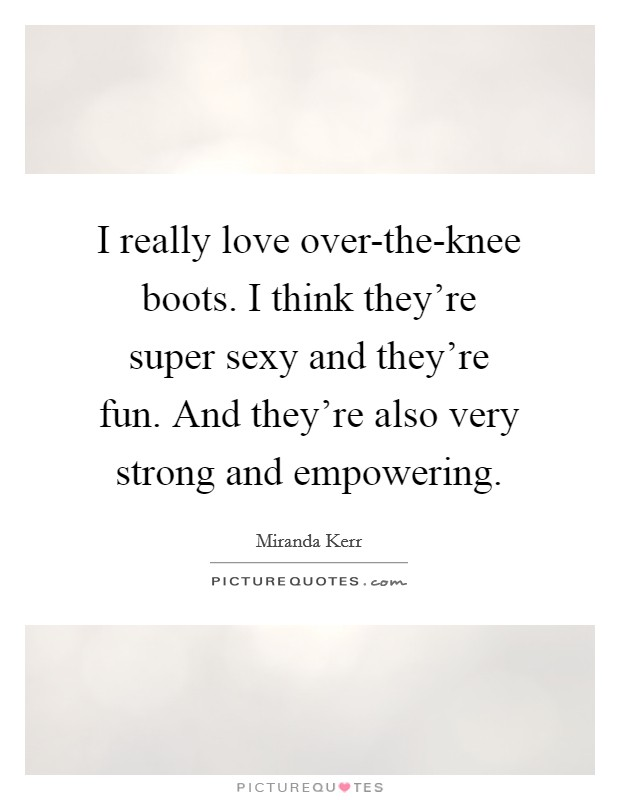 I really love over-the-knee boots. I think they're super sexy and they're fun. And they're also very strong and empowering Picture Quote #1