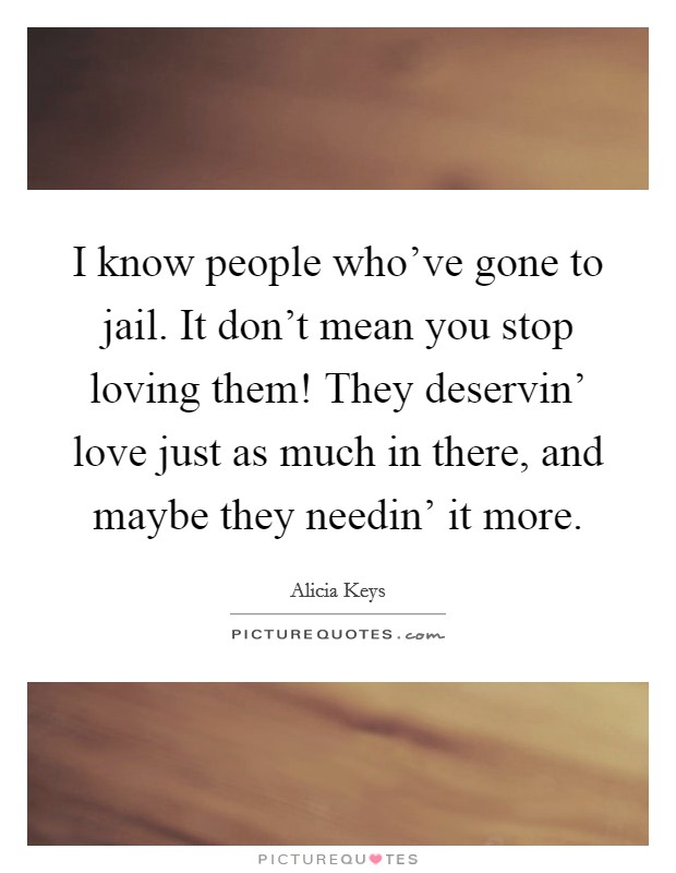 I know people who've gone to jail. It don't mean you stop loving them! They deservin' love just as much in there, and maybe they needin' it more Picture Quote #1