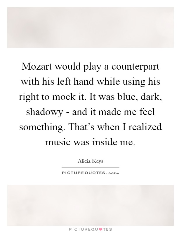 Mozart would play a counterpart with his left hand while using his right to mock it. It was blue, dark, shadowy - and it made me feel something. That's when I realized music was inside me Picture Quote #1