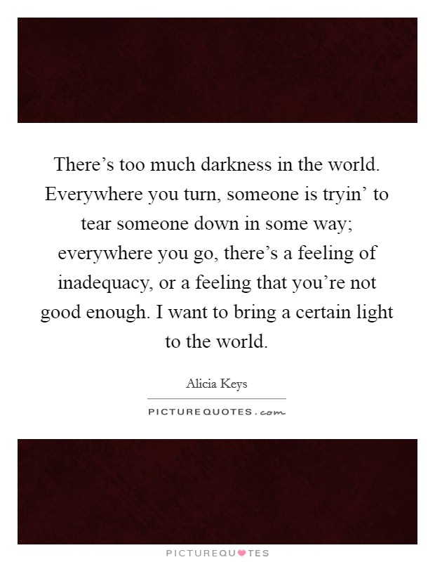 There's too much darkness in the world. Everywhere you turn, someone is tryin' to tear someone down in some way; everywhere you go, there's a feeling of inadequacy, or a feeling that you're not good enough. I want to bring a certain light to the world Picture Quote #1