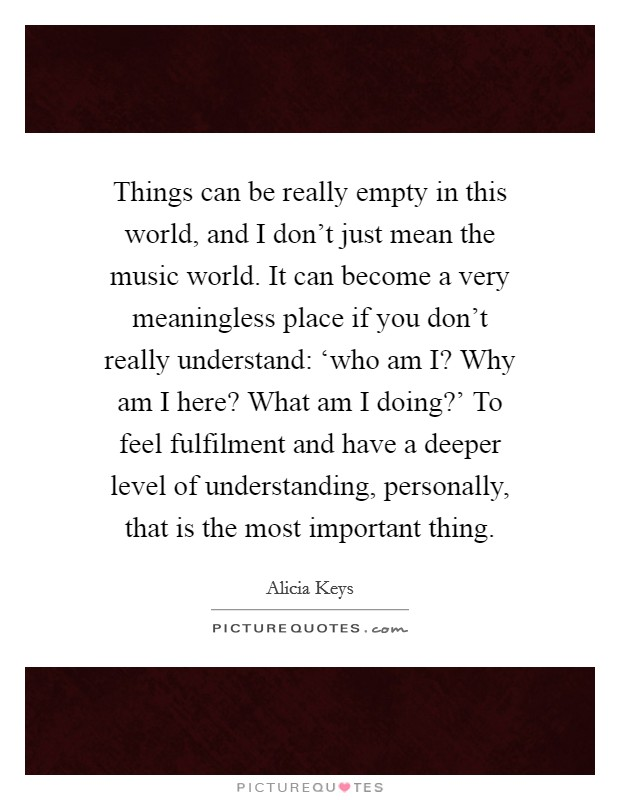 Things can be really empty in this world, and I don't just mean the music world. It can become a very meaningless place if you don't really understand: 'who am I? Why am I here? What am I doing?' To feel fulfilment and have a deeper level of understanding, personally, that is the most important thing Picture Quote #1