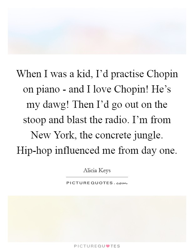 When I was a kid, I'd practise Chopin on piano - and I love Chopin! He's my dawg! Then I'd go out on the stoop and blast the radio. I'm from New York, the concrete jungle. Hip-hop influenced me from day one Picture Quote #1