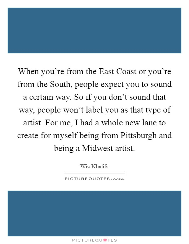 When you're from the East Coast or you're from the South, people expect you to sound a certain way. So if you don't sound that way, people won't label you as that type of artist. For me, I had a whole new lane to create for myself being from Pittsburgh and being a Midwest artist Picture Quote #1