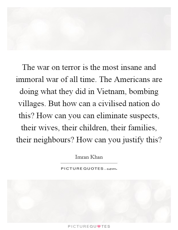 The war on terror is the most insane and immoral war of all time. The Americans are doing what they did in Vietnam, bombing villages. But how can a civilised nation do this? How can you can eliminate suspects, their wives, their children, their families, their neighbours? How can you justify this? Picture Quote #1