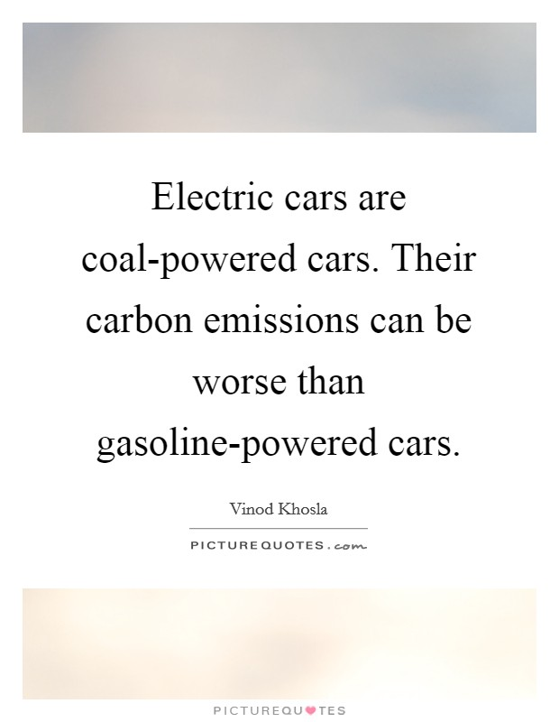 Electric cars are coal-powered cars. Their carbon emissions can be worse than gasoline-powered cars Picture Quote #1