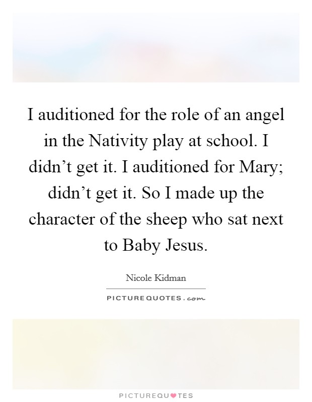 I auditioned for the role of an angel in the Nativity play at school. I didn't get it. I auditioned for Mary; didn't get it. So I made up the character of the sheep who sat next to Baby Jesus Picture Quote #1
