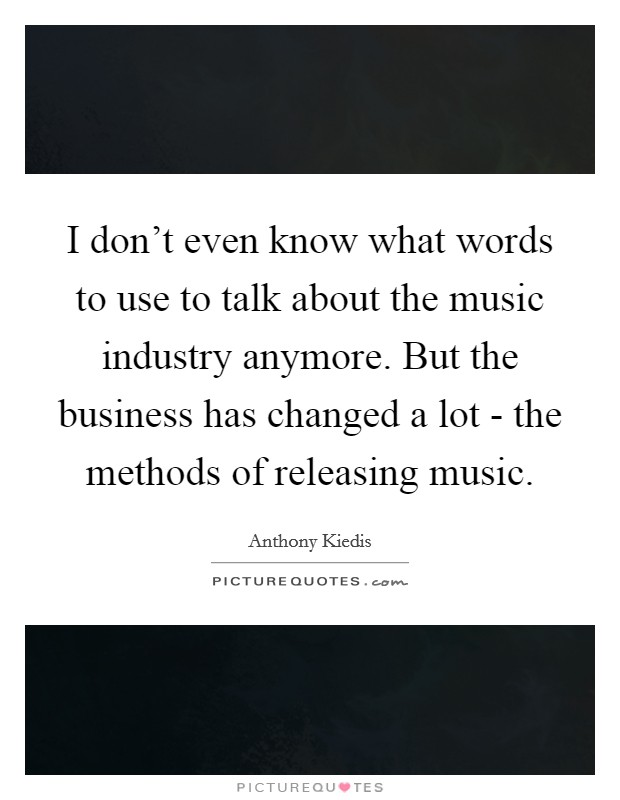 I don't even know what words to use to talk about the music industry anymore. But the business has changed a lot - the methods of releasing music Picture Quote #1