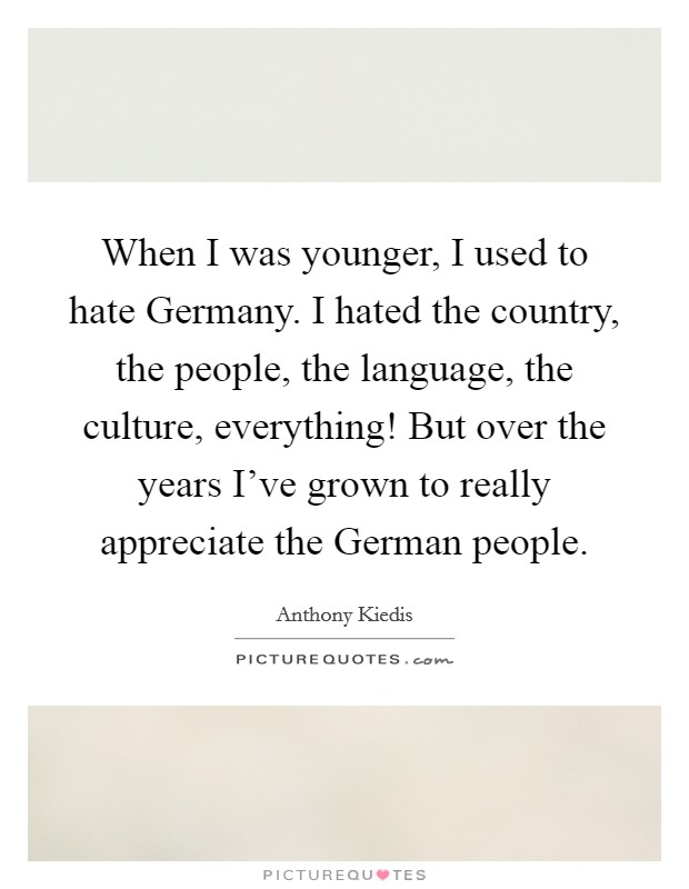 When I was younger, I used to hate Germany. I hated the country, the people, the language, the culture, everything! But over the years I've grown to really appreciate the German people Picture Quote #1