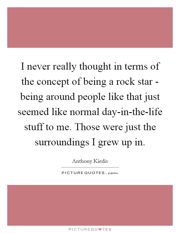 I never really thought in terms of the concept of being a rock star - being around people like that just seemed like normal day-in-the-life stuff to me. Those were just the surroundings I grew up in Picture Quote #1