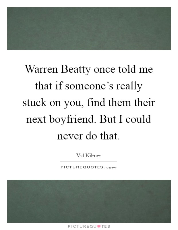 Warren Beatty once told me that if someone's really stuck on you, find them their next boyfriend. But I could never do that Picture Quote #1
