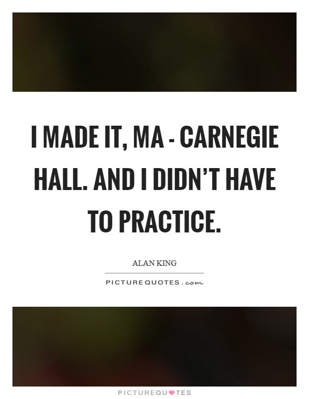 I made it, Ma - Carnegie Hall. And I didn't have to practice Picture Quote #1