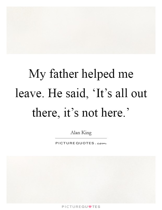 My father helped me leave. He said, 'It's all out there, it's not here.' Picture Quote #1