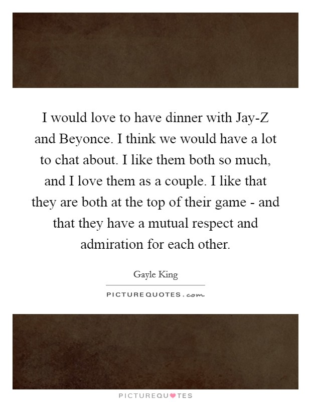I would love to have dinner with Jay-Z and Beyonce. I think we would have a lot to chat about. I like them both so much, and I love them as a couple. I like that they are both at the top of their game - and that they have a mutual respect and admiration for each other Picture Quote #1