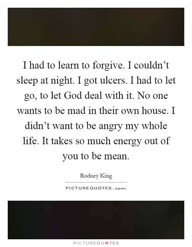 I had to learn to forgive. I couldn't sleep at night. I got ulcers. I had to let go, to let God deal with it. No one wants to be mad in their own house. I didn't want to be angry my whole life. It takes so much energy out of you to be mean Picture Quote #1