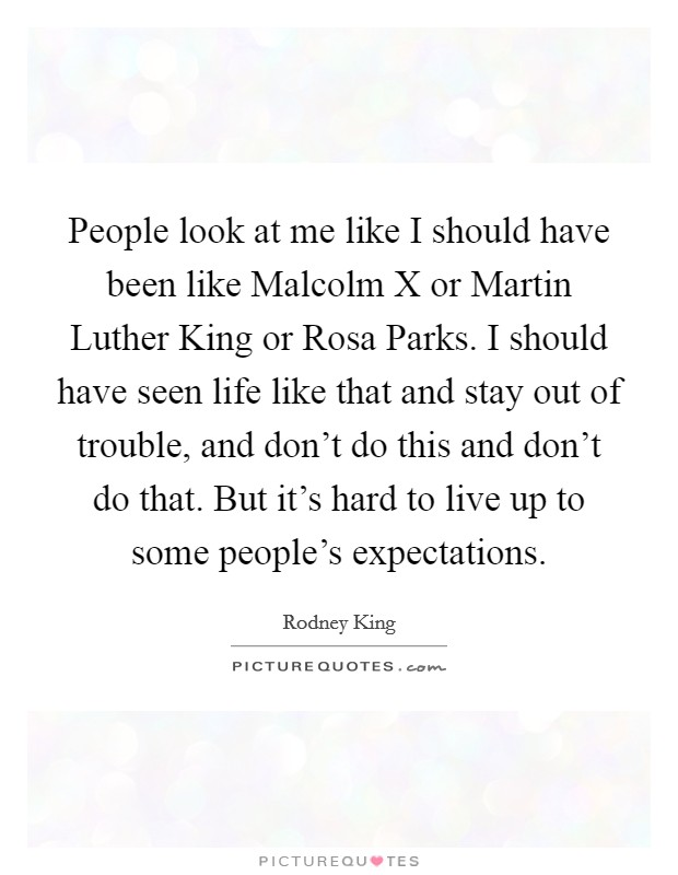 People look at me like I should have been like Malcolm X or Martin Luther King or Rosa Parks. I should have seen life like that and stay out of trouble, and don't do this and don't do that. But it's hard to live up to some people's expectations Picture Quote #1
