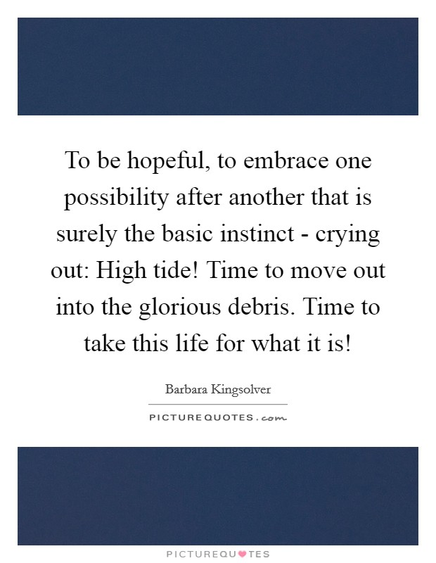 To be hopeful, to embrace one possibility after another that is surely the basic instinct - crying out: High tide! Time to move out into the glorious debris. Time to take this life for what it is! Picture Quote #1