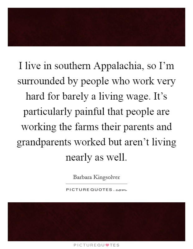 I live in southern Appalachia, so I'm surrounded by people who work very hard for barely a living wage. It's particularly painful that people are working the farms their parents and grandparents worked but aren't living nearly as well Picture Quote #1
