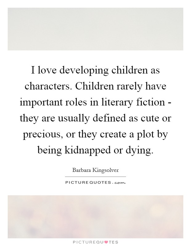 I love developing children as characters. Children rarely have important roles in literary fiction - they are usually defined as cute or precious, or they create a plot by being kidnapped or dying Picture Quote #1