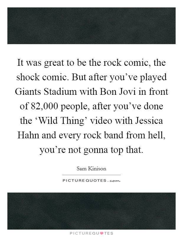 It was great to be the rock comic, the shock comic. But after you've played Giants Stadium with Bon Jovi in front of 82,000 people, after you've done the 'Wild Thing' video with Jessica Hahn and every rock band from hell, you're not gonna top that Picture Quote #1