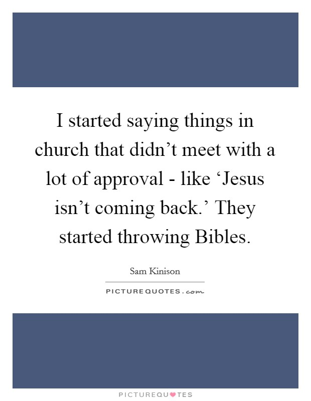 I started saying things in church that didn't meet with a lot of approval - like 'Jesus isn't coming back.' They started throwing Bibles Picture Quote #1