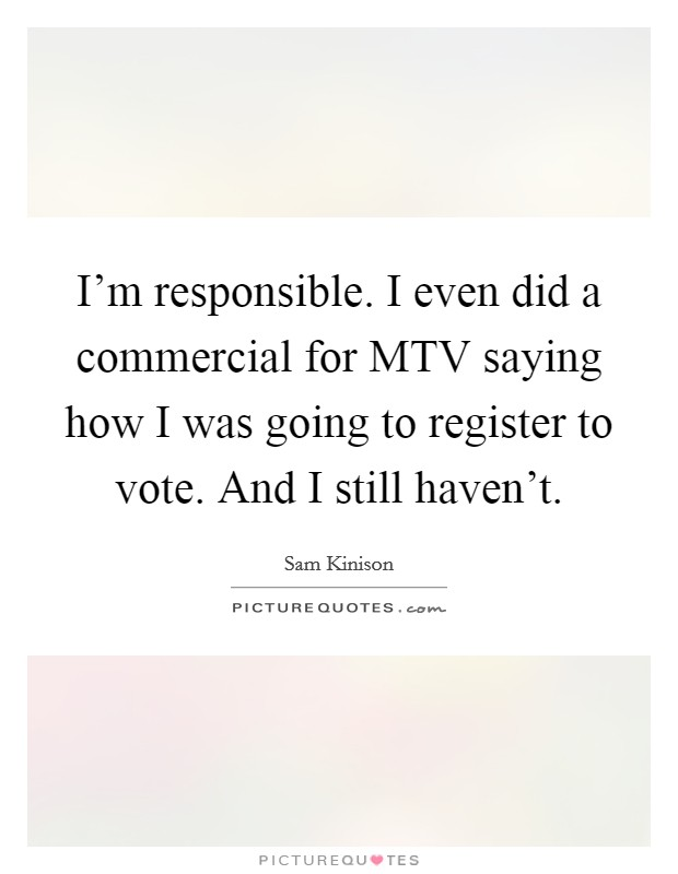 I'm responsible. I even did a commercial for MTV saying how I was going to register to vote. And I still haven't Picture Quote #1