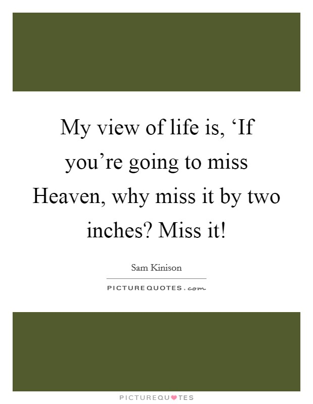 My view of life is, 'If you're going to miss Heaven, why miss it by two inches? Miss it! Picture Quote #1