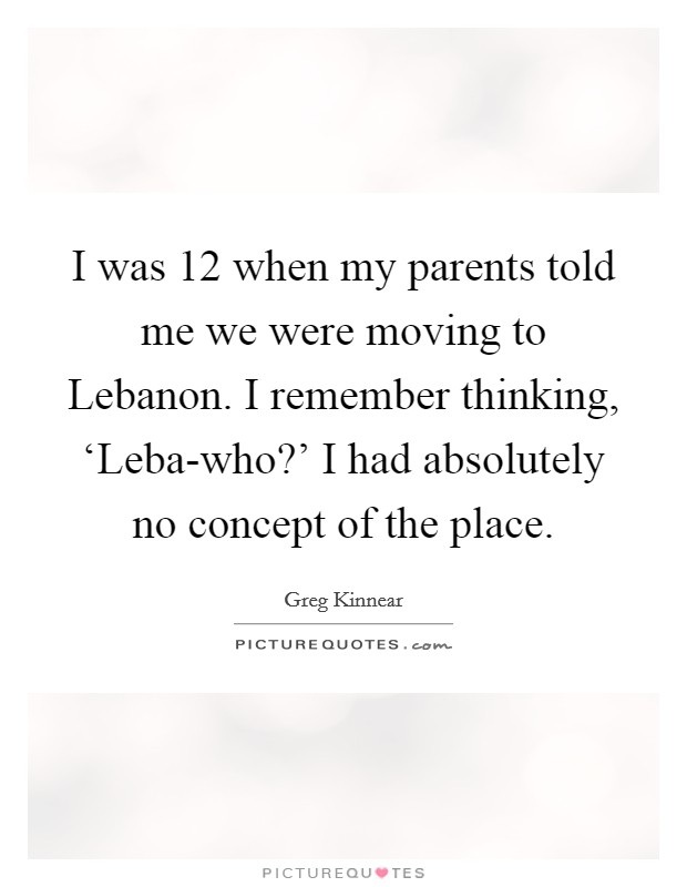 I was 12 when my parents told me we were moving to Lebanon. I remember thinking, 'Leba-who?' I had absolutely no concept of the place Picture Quote #1