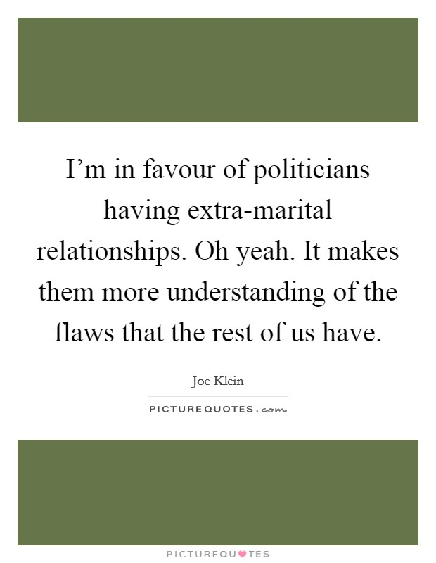 I'm in favour of politicians having extra-marital relationships. Oh yeah. It makes them more understanding of the flaws that the rest of us have Picture Quote #1