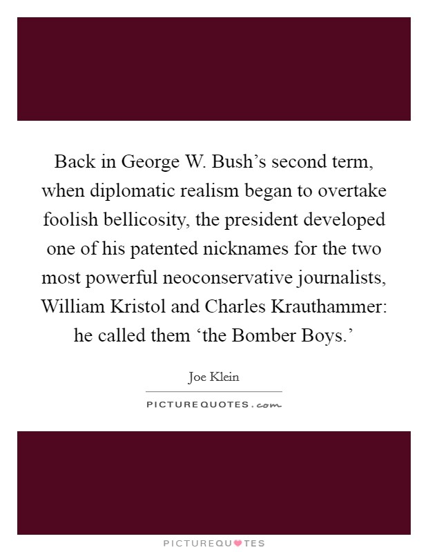 Back in George W. Bush's second term, when diplomatic realism began to overtake foolish bellicosity, the president developed one of his patented nicknames for the two most powerful neoconservative journalists, William Kristol and Charles Krauthammer: he called them 'the Bomber Boys.' Picture Quote #1