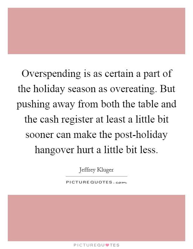 Overspending is as certain a part of the holiday season as overeating. But pushing away from both the table and the cash register at least a little bit sooner can make the post-holiday hangover hurt a little bit less Picture Quote #1