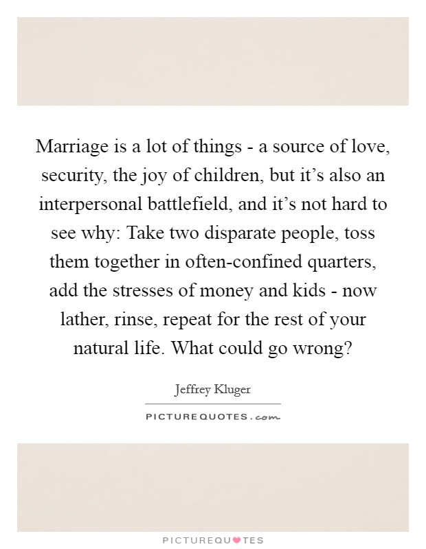Marriage is a lot of things - a source of love, security, the joy of children, but it's also an interpersonal battlefield, and it's not hard to see why: Take two disparate people, toss them together in often-confined quarters, add the stresses of money and kids - now lather, rinse, repeat for the rest of your natural life. What could go wrong? Picture Quote #1