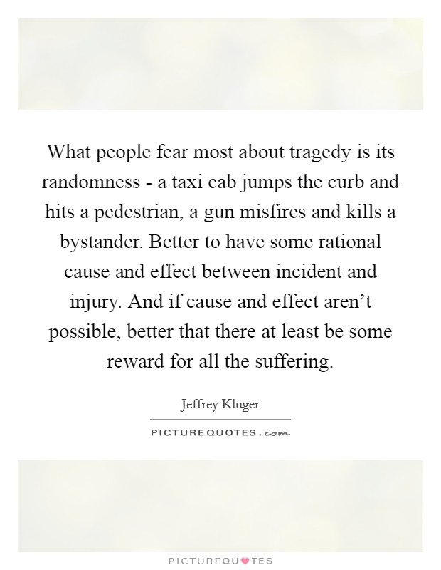 What people fear most about tragedy is its randomness - a taxi cab jumps the curb and hits a pedestrian, a gun misfires and kills a bystander. Better to have some rational cause and effect between incident and injury. And if cause and effect aren't possible, better that there at least be some reward for all the suffering Picture Quote #1