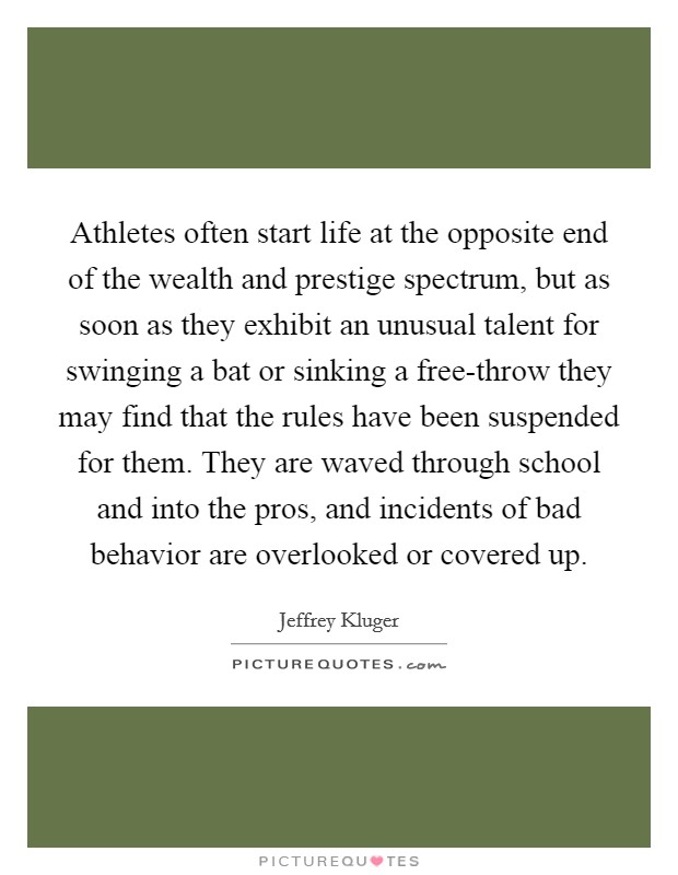 Athletes often start life at the opposite end of the wealth and prestige spectrum, but as soon as they exhibit an unusual talent for swinging a bat or sinking a free-throw they may find that the rules have been suspended for them. They are waved through school and into the pros, and incidents of bad behavior are overlooked or covered up Picture Quote #1