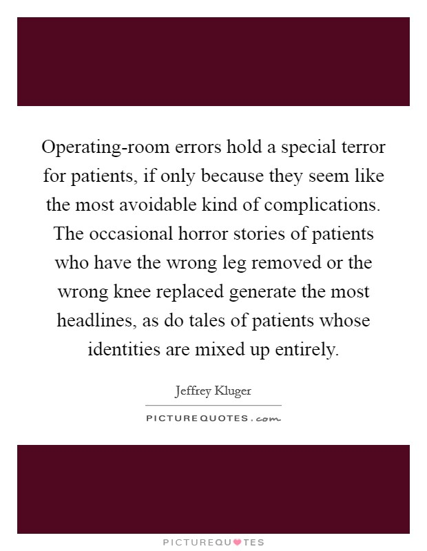 Operating-room errors hold a special terror for patients, if only because they seem like the most avoidable kind of complications. The occasional horror stories of patients who have the wrong leg removed or the wrong knee replaced generate the most headlines, as do tales of patients whose identities are mixed up entirely Picture Quote #1
