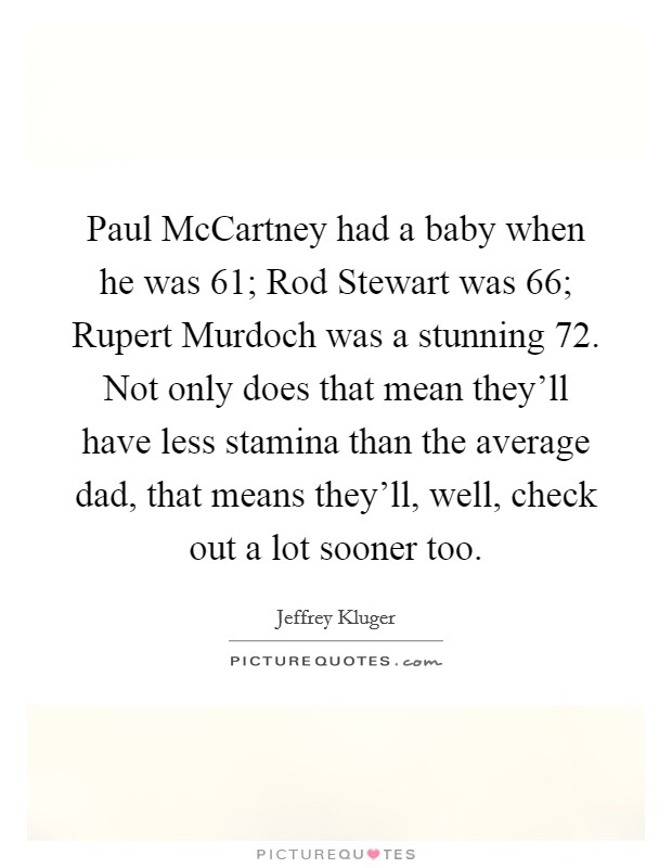 Paul McCartney had a baby when he was 61; Rod Stewart was 66; Rupert Murdoch was a stunning 72. Not only does that mean they'll have less stamina than the average dad, that means they'll, well, check out a lot sooner too Picture Quote #1