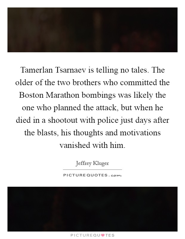 Tamerlan Tsarnaev is telling no tales. The older of the two brothers who committed the Boston Marathon bombings was likely the one who planned the attack, but when he died in a shootout with police just days after the blasts, his thoughts and motivations vanished with him Picture Quote #1