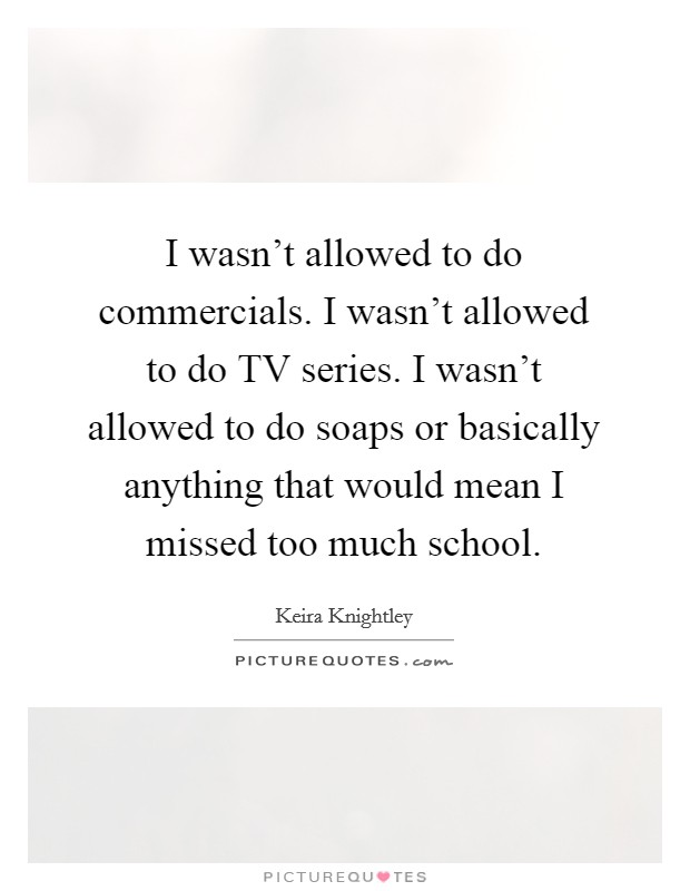 I wasn't allowed to do commercials. I wasn't allowed to do TV series. I wasn't allowed to do soaps or basically anything that would mean I missed too much school Picture Quote #1