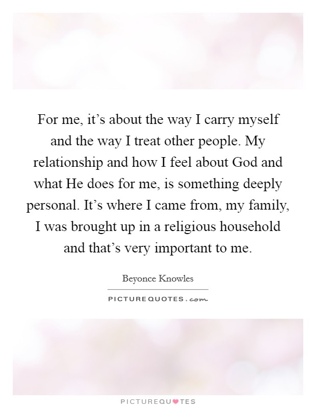 For me, it's about the way I carry myself and the way I treat other people. My relationship and how I feel about God and what He does for me, is something deeply personal. It's where I came from, my family, I was brought up in a religious household and that's very important to me Picture Quote #1